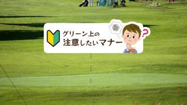 ゴルフコースを回る時に、特に注意したいグリーン上のマナー!