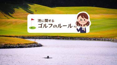 池に関するゴルフのルールを理解して正しくプレーしよう