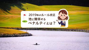ゴルフの新ルールで池に関係するペナルティが変更された