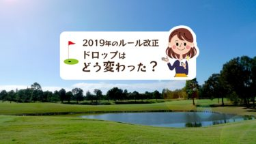 2019年に改正されたゴルフの新ルールでドロップはどう変わった?