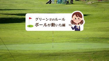 ゴルフでグリーン上のボールが動く場合ルール的にはどう対処する?