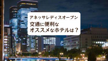 【2019年】アネッサレディスオープンの交通に便利なオススメなホテルは?