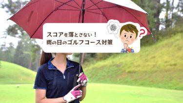 できるだけスコアを落とさない!雨の日のゴルフコース対策