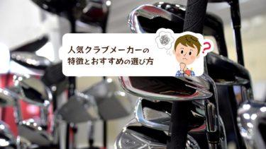人気ゴルフクラブメーカー7社のそれぞれの特徴とおすすめの選び方
