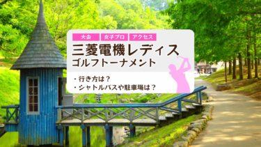 【2019年】三菱電機レディスの行き方は?シャトルバスと駐車場は?