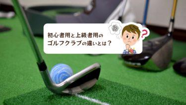 初心者用ゴルフクラブと上級者用ゴルフクラブの違いとは?