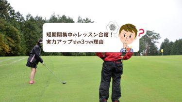 短期間集中のゴルフレッスン合宿で実力アップ!その3つの理由とは?