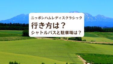 【2019年】ニッポンハムレディスクラシックの行き方は?駐車場とシャトルバスは?
