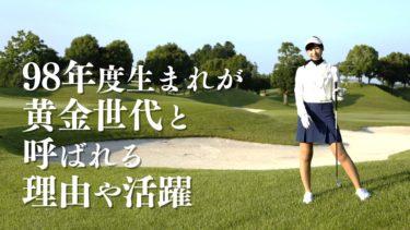 98年度生まれの女子ゴルフプレイヤーが黄金世代と呼ばれる理由や活躍