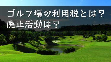 特殊な税制度・ゴルフ場の利用税とは?最新の廃止活動とは?